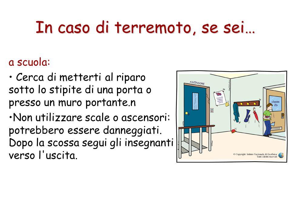 In caso di terremoto, se sei… a scuola: Cerca di metterti al riparo sotto lo stipite di una porta o presso un muro portante.n Non utilizzare scale o a