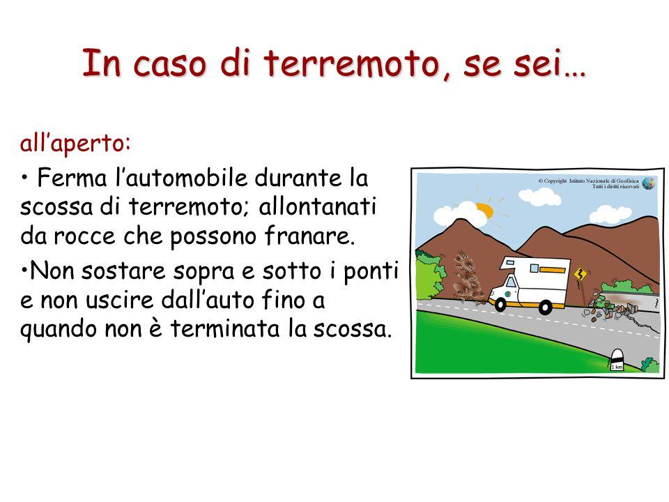 In caso di terremoto, se sei… allaperto: Ferma lautomobile durante la scossa di terremoto; allontanati da rocce che possono franare. Non sostare sopra