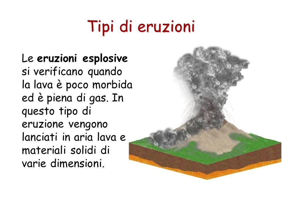 Tipi di eruzioni Le eruzioni esplosive si verificano quando la lava è poco morbida ed è piena di gas. In questo tipo di eruzione vengono lanciati in a