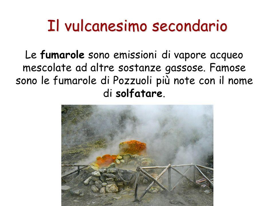 Il vulcanesimo secondario Le fumarole sono emissioni di vapore acqueo mescolate ad altre sostanze gassose. Famose sono le fumarole di Pozzuoli più not