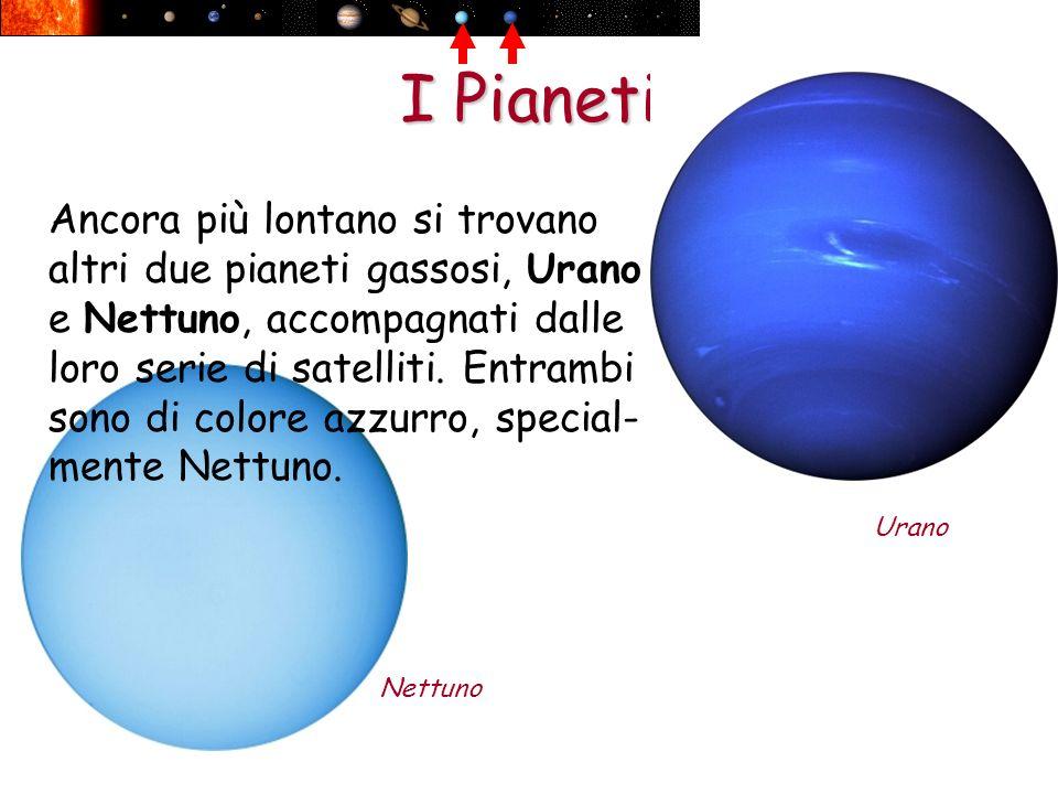I Pianeti Nettuno Urano Ancora più lontano si trovano altri due pianeti gassosi, Urano e Nettuno, accompagnati dalle loro serie di satelliti. Entrambi