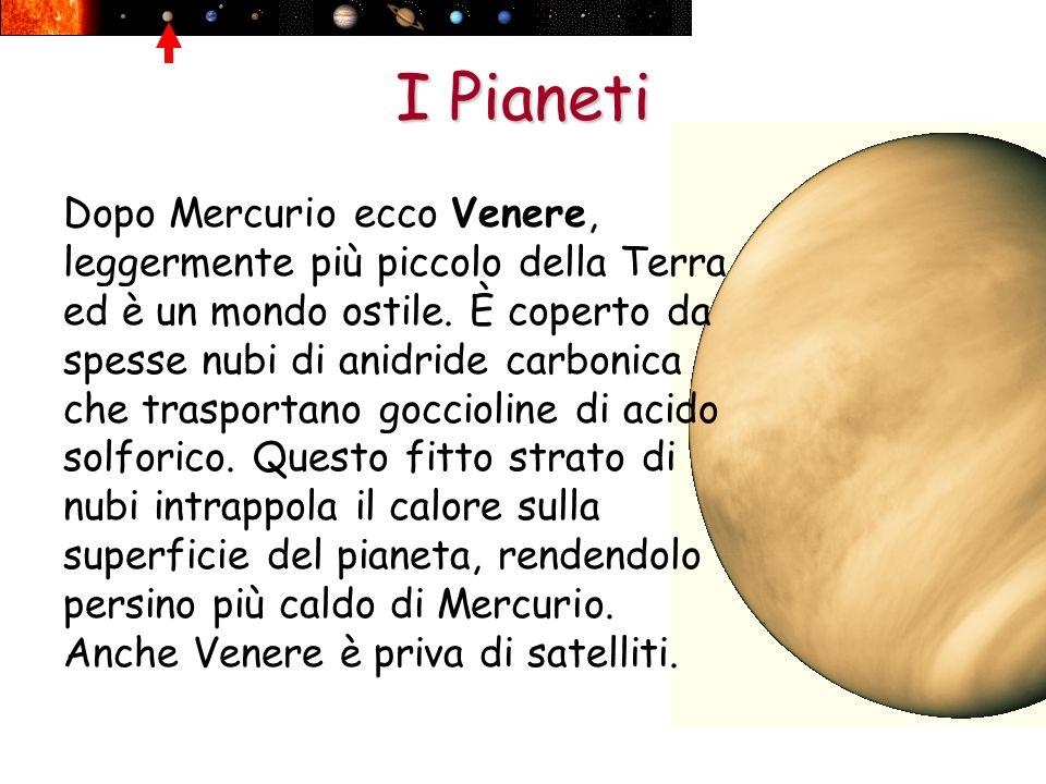 I Pianeti Dopo Mercurio ecco Venere, leggermente più piccolo della Terra ed è un mondo ostile. È coperto da spesse nubi di anidride carbonica che tras