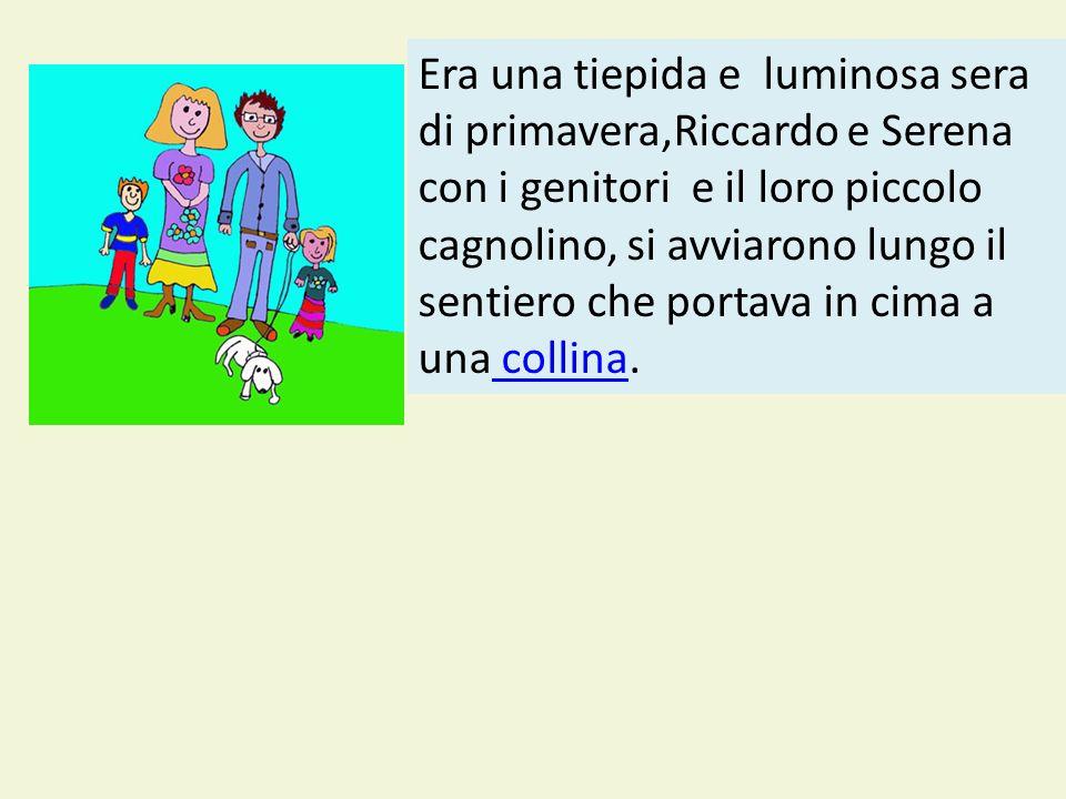 Era una tiepida e luminosa sera di primavera,Riccardo e Serena con i genitori e il loro piccolo cagnolino, si avviarono lungo il sentiero che portava