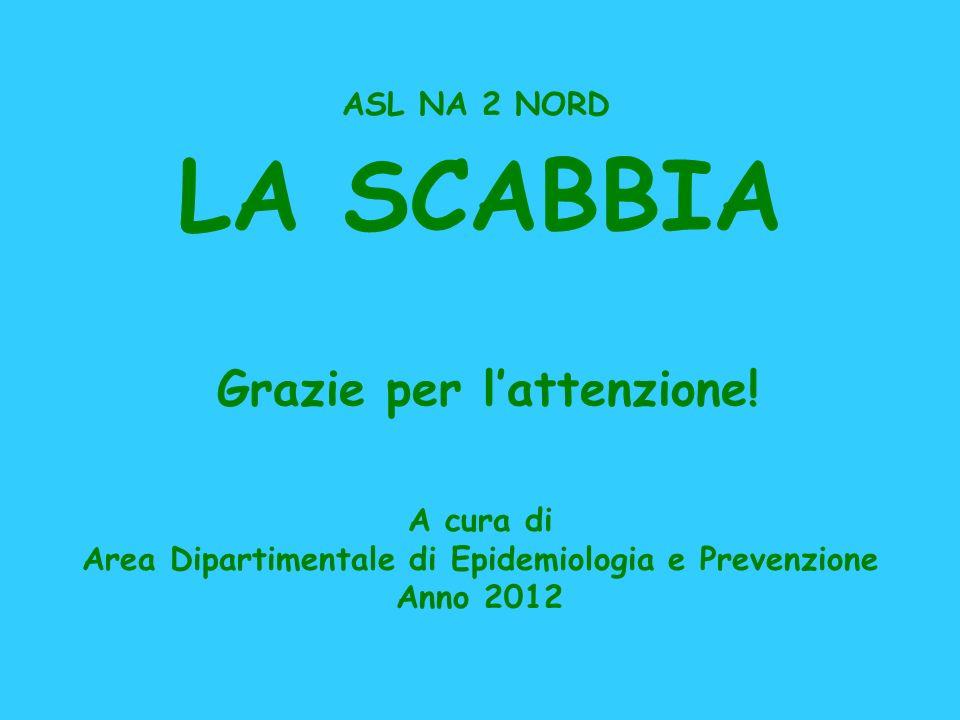 LA SCABBIA A cura di Area Dipartimentale di Epidemiologia e Prevenzione Anno 2012 ASL NA 2 NORD Grazie per lattenzione!