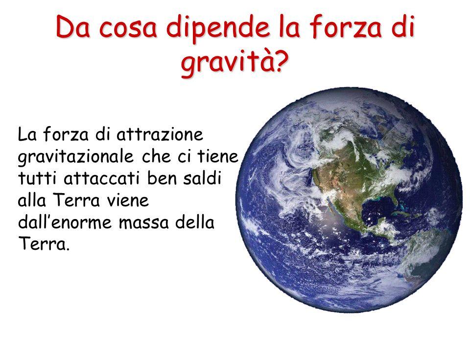 Da cosa dipende la forza di gravità? La forza di attrazione gravitazionale che ci tiene tutti attaccati ben saldi alla Terra viene dallenorme massa de