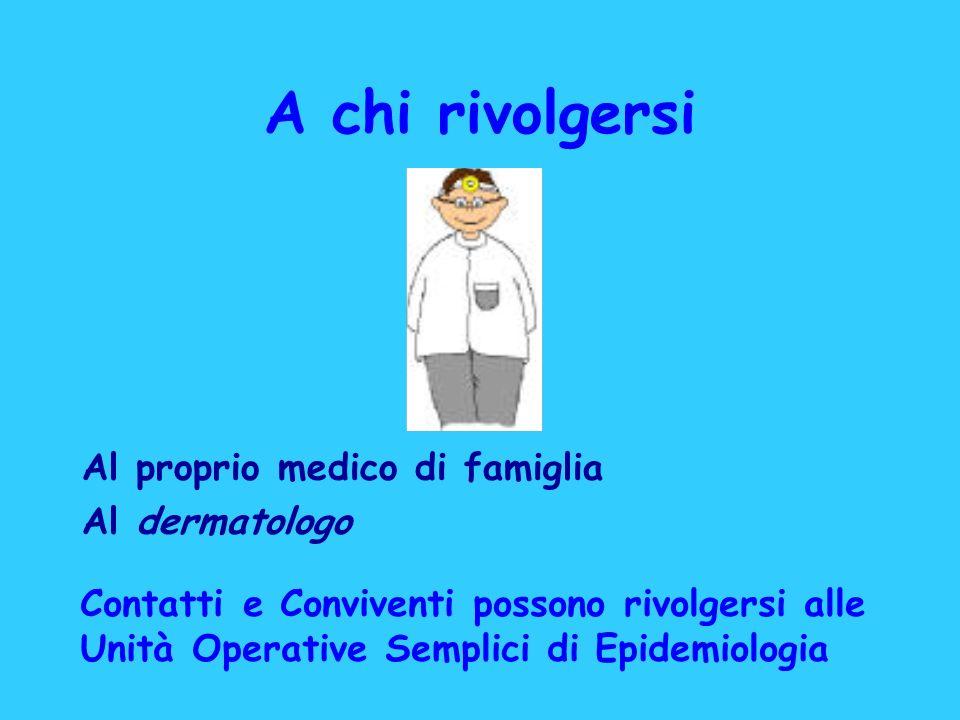 A chi rivolgersi Al proprio medico di famiglia Al dermatologo Contatti e Conviventi possono rivolgersi alle Unità Operative Semplici di Epidemiologia