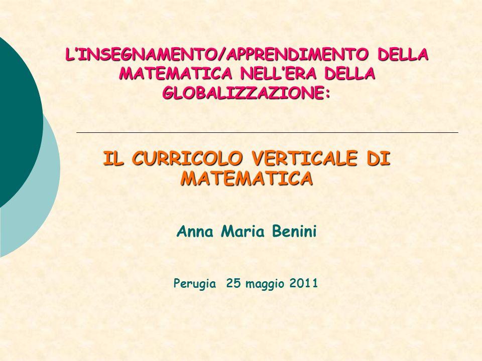 LINSEGNAMENTO/APPRENDIMENTO DELLA MATEMATICA NELLERA DELLA GLOBALIZZAZIONE: IL CURRICOLO VERTICALE DI MATEMATICA Anna Maria Benini Perugia 25 maggio 2011