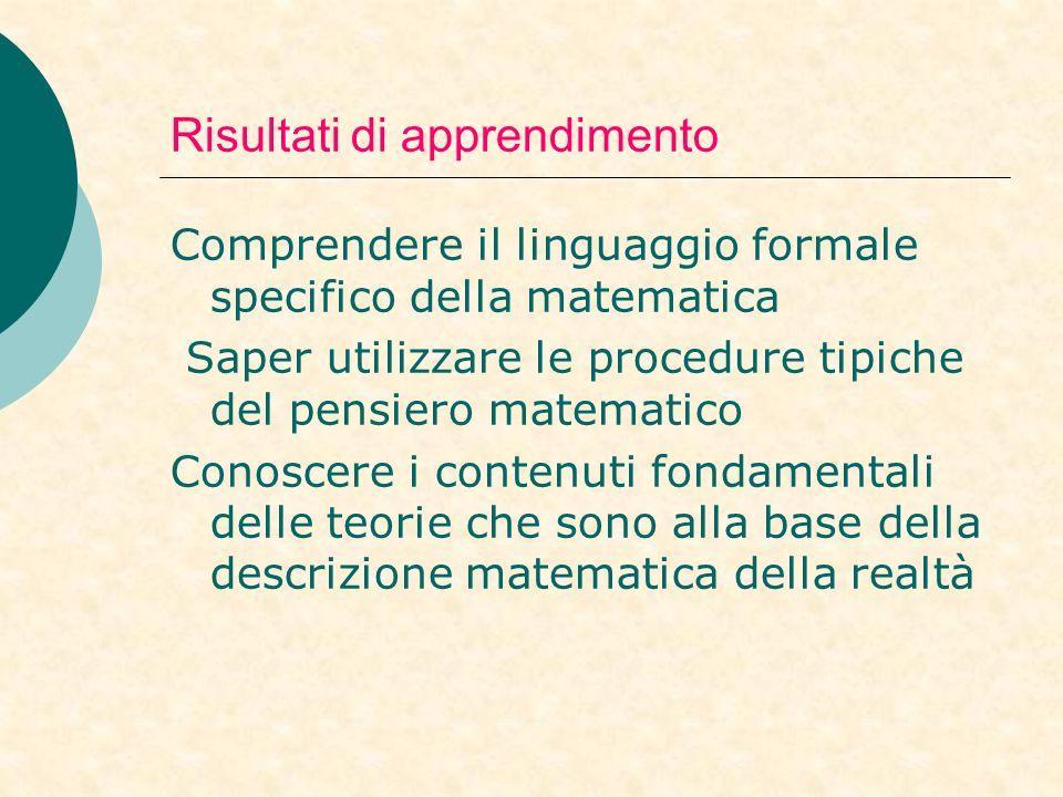 Risultati di apprendimento Comprendere il linguaggio formale specifico della matematica Saper utilizzare le procedure tipiche del pensiero matematico Conoscere i contenuti fondamentali delle teorie che sono alla base della descrizione matematica della realtà