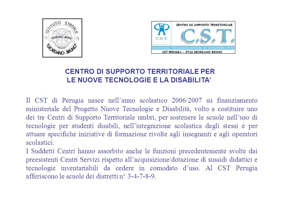 CENTRO DI SUPPORTO TERRITORIALE PER LE NUOVE TECNOLOGIE E LA DISABILITA Il CST di Perugia nasce nellanno scolastico 2006/2007 su finanziamento ministe