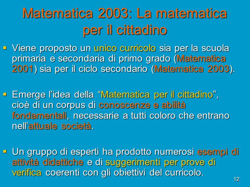 12 Matematica 2003: La matematica per il cittadino Viene proposto un unico curricolo sia per la scuola primaria e secondaria di primo grado (Matematic