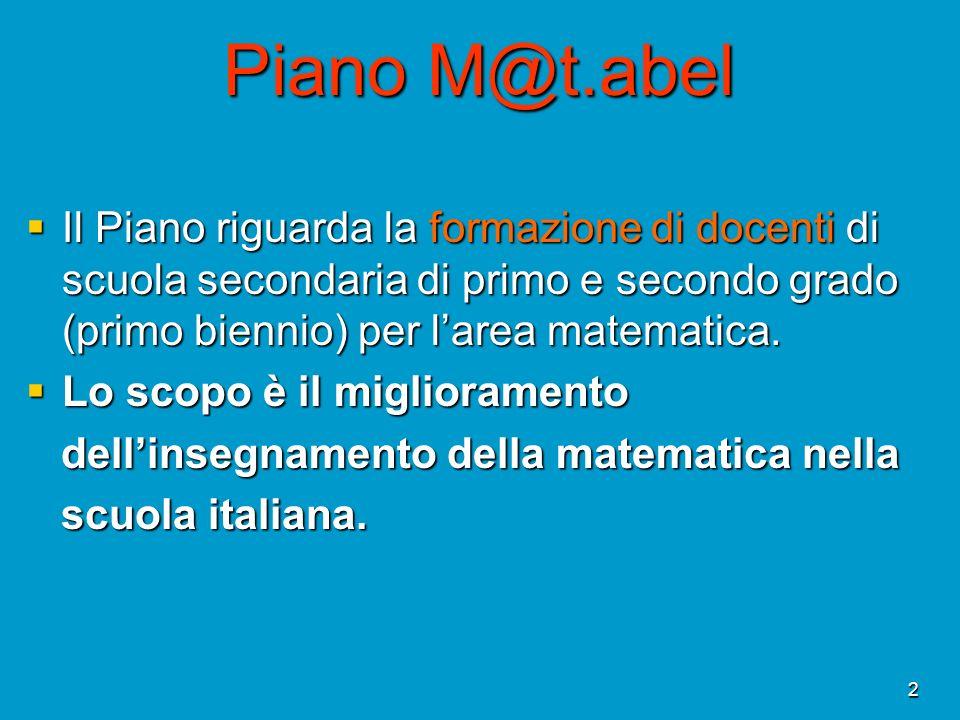 2 Piano M@t.abel Il Piano riguarda la formazione di docenti di scuola secondaria di primo e secondo grado (primo biennio) per larea matematica. Il Pia