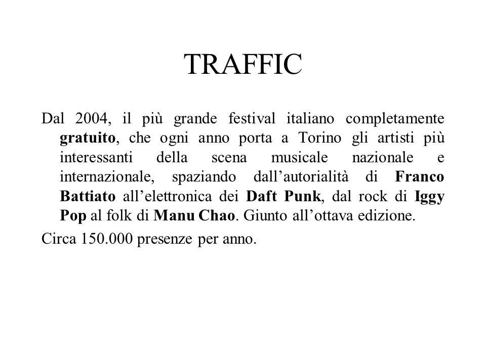 TRAFFIC Dal 2004, il più grande festival italiano completamente gratuito, che ogni anno porta a Torino gli artisti più interessanti della scena musicale nazionale e internazionale, spaziando dallautorialità di Franco Battiato allelettronica dei Daft Punk, dal rock di Iggy Pop al folk di Manu Chao.
