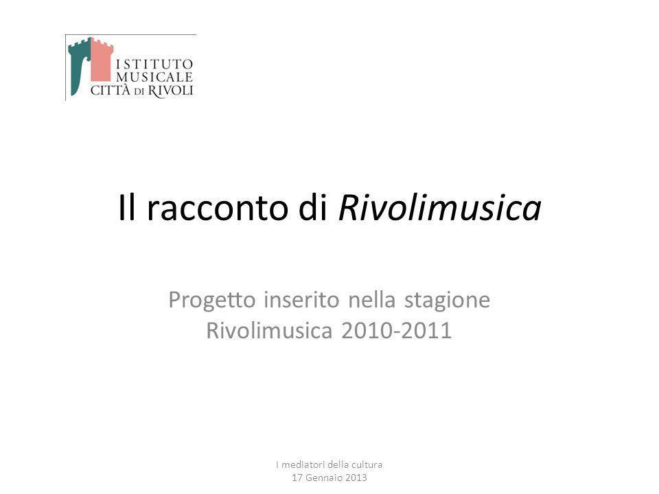 Il racconto di Rivolimusica Progetto inserito nella stagione Rivolimusica 2010-2011 I mediatori della cultura 17 Gennaio 2013