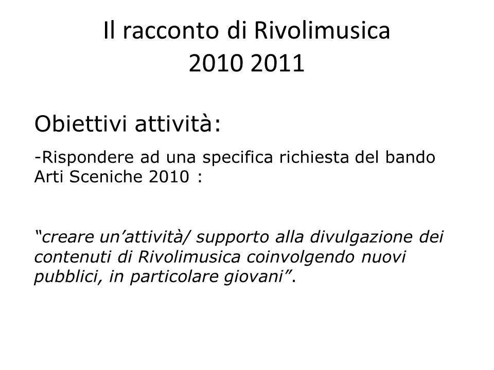 Il racconto di Rivolimusica 2010 2011 Obiettivi attività: -Rispondere ad una specifica richiesta del bando Arti Sceniche 2010 : creare unattività/ sup