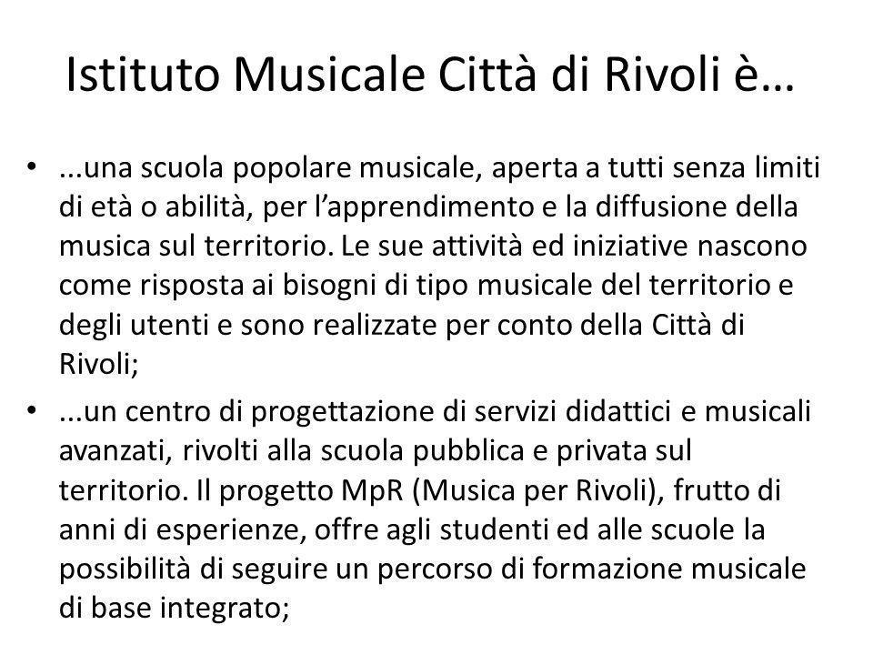 Istituto Musicale Città di Rivoli è…...una scuola popolare musicale, aperta a tutti senza limiti di età o abilità, per lapprendimento e la diffusione della musica sul territorio.