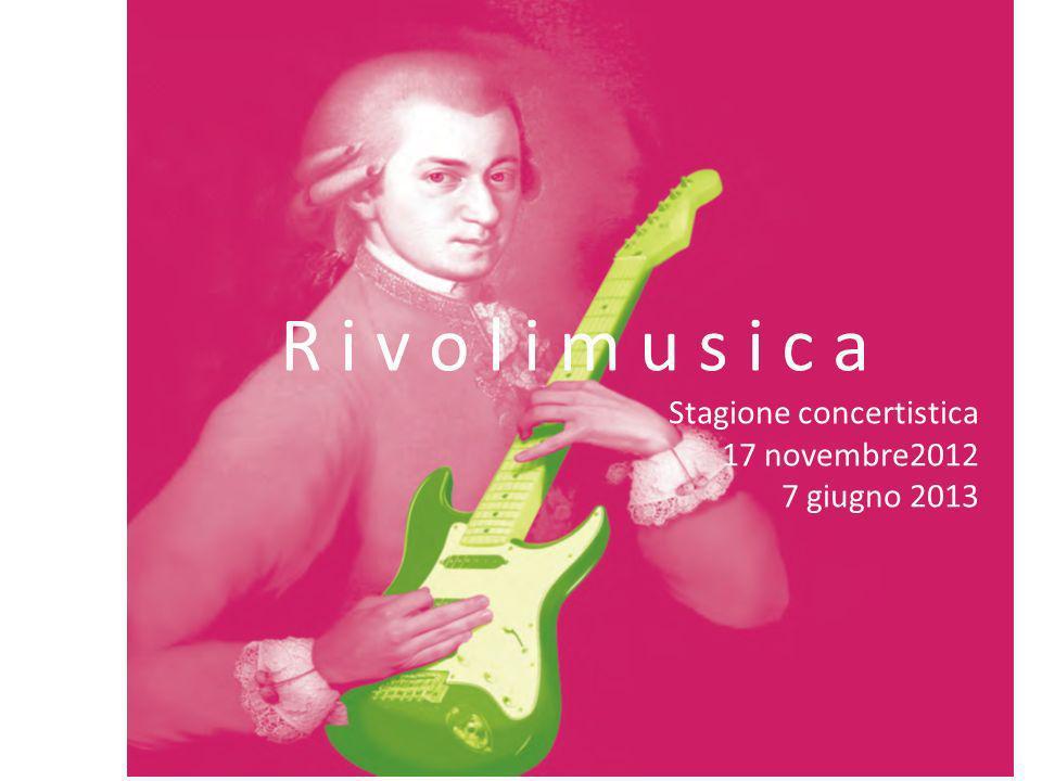 RIVOLIMUSICA R i v o l i m u s i c a Stagione concertistica 17 novembre2012 7 giugno 2013