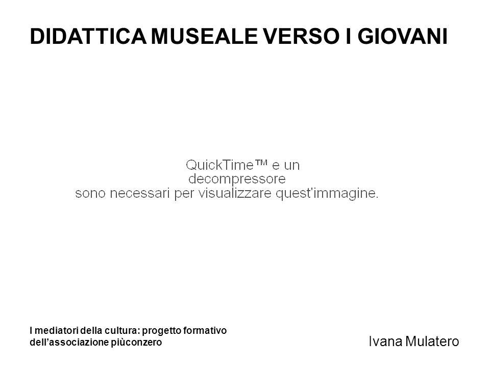 DIDATTICA MUSEALE VERSO I GIOVANI Ivana Mulatero I mediatori della cultura: progetto formativo dellassociazione piùconzero