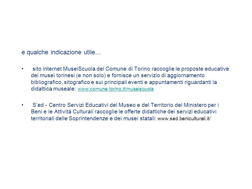 e qualche indicazione utile… sito internet MuseiScuola del Comune di Torino raccoglie le proposte educative dei musei torinesi (e non solo) e fornisce