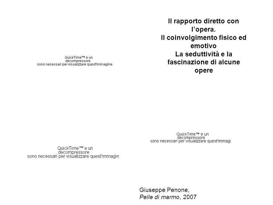 Il rapporto diretto con lopera. Il coinvolgimento fisico ed emotivo La seduttività e la fascinazione di alcune opere Giuseppe Penone, Pelle di marmo,