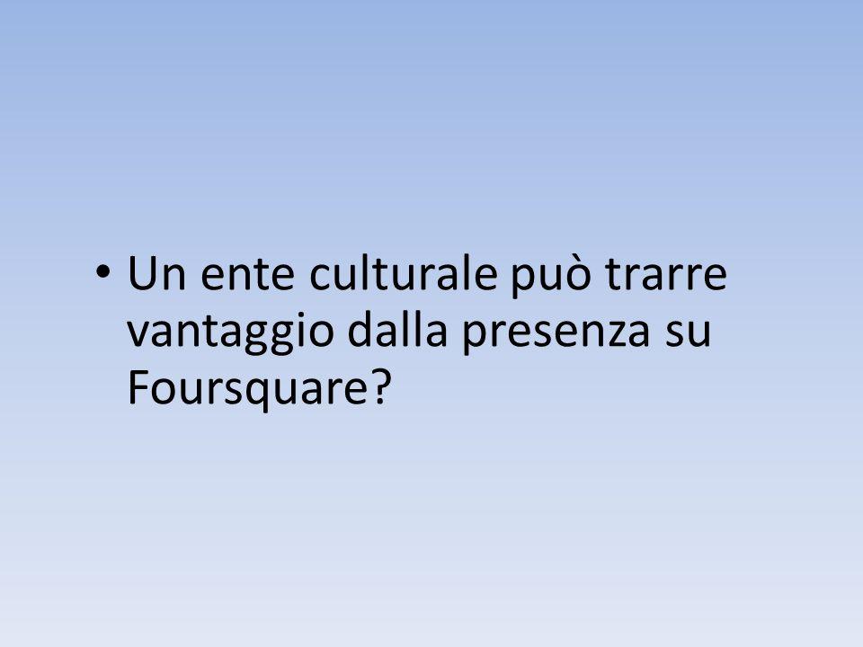 Un ente culturale può trarre vantaggio dalla presenza su Foursquare?