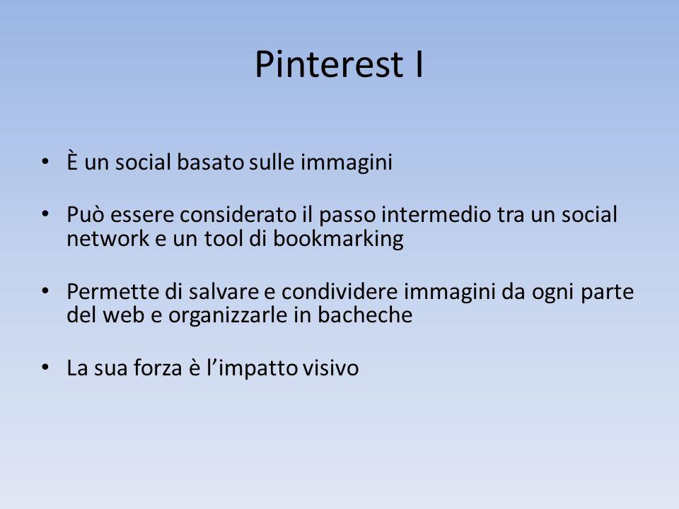 Pinterest I È un social basato sulle immagini Può essere considerato il passo intermedio tra un social network e un tool di bookmarking Permette di salvare e condividere immagini da ogni parte del web e organizzarle in bacheche La sua forza è limpatto visivo
