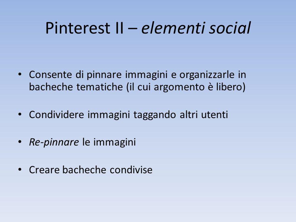 Pinterest II – elementi social Consente di pinnare immagini e organizzarle in bacheche tematiche (il cui argomento è libero) Condividere immagini taggando altri utenti Re-pinnare le immagini Creare bacheche condivise
