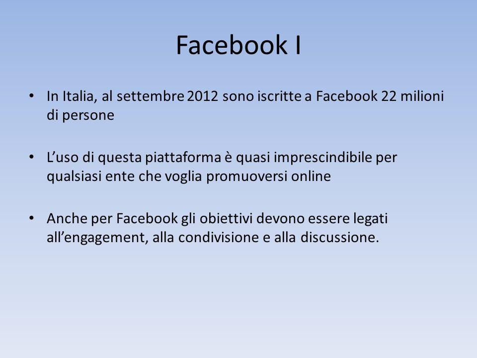 Facebook I In Italia, al settembre 2012 sono iscritte a Facebook 22 milioni di persone Luso di questa piattaforma è quasi imprescindibile per qualsiasi ente che voglia promuoversi online Anche per Facebook gli obiettivi devono essere legati allengagement, alla condivisione e alla discussione.