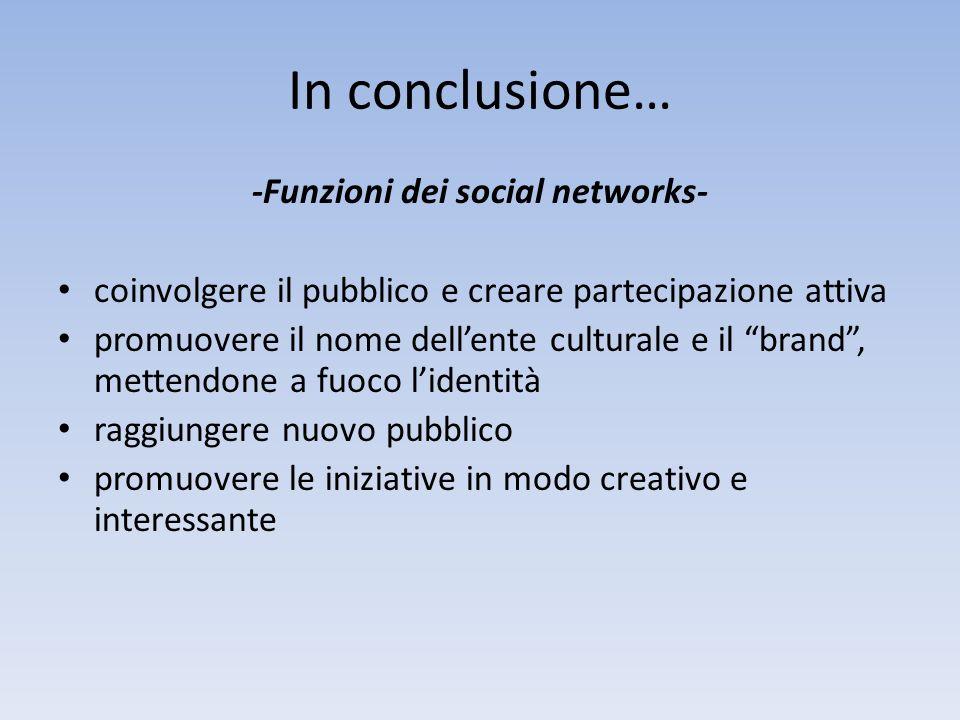 In conclusione… -Funzioni dei social networks- coinvolgere il pubblico e creare partecipazione attiva promuovere il nome dellente culturale e il brand, mettendone a fuoco lidentità raggiungere nuovo pubblico promuovere le iniziative in modo creativo e interessante