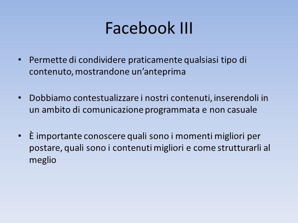 Facebook III Permette di condividere praticamente qualsiasi tipo di contenuto, mostrandone unanteprima Dobbiamo contestualizzare i nostri contenuti, inserendoli in un ambito di comunicazione programmata e non casuale È importante conoscere quali sono i momenti migliori per postare, quali sono i contenuti migliori e come strutturarli al meglio