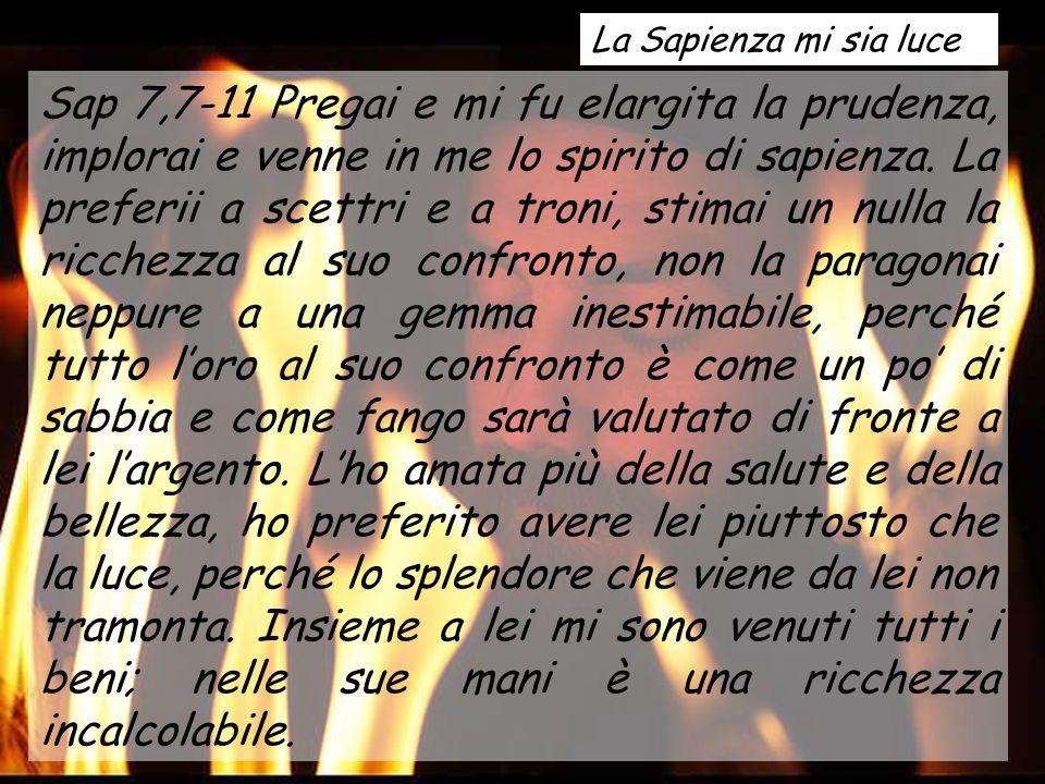 Sap 7,7-11 Pregai e mi fu elargita la prudenza, implorai e venne in me lo spirito di sapienza.