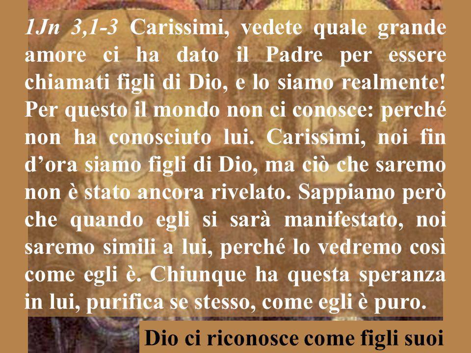 1Jn 3,1-3 Carissimi, vedete quale grande amore ci ha dato il Padre per essere chiamati figli di Dio, e lo siamo realmente.