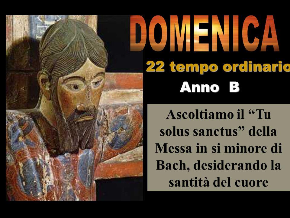 Ascoltiamo il Tu solus sanctus della Messa in si minore di Bach, desiderando la santità del cuore Anno B 22 tempo ordinario