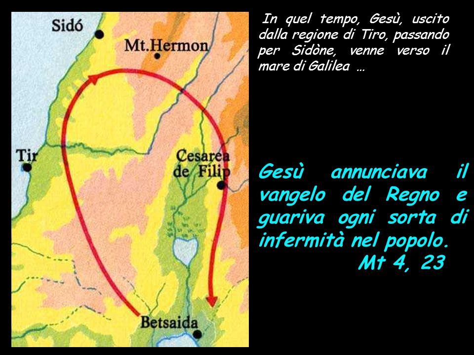 In quel tempo, Gesù, uscito dalla regione di Tiro, passando per Sidòne, venne verso il mare di Galilea … Gesù annunciava il vangelo del Regno e guariva ogni sorta di infermità nel popolo.