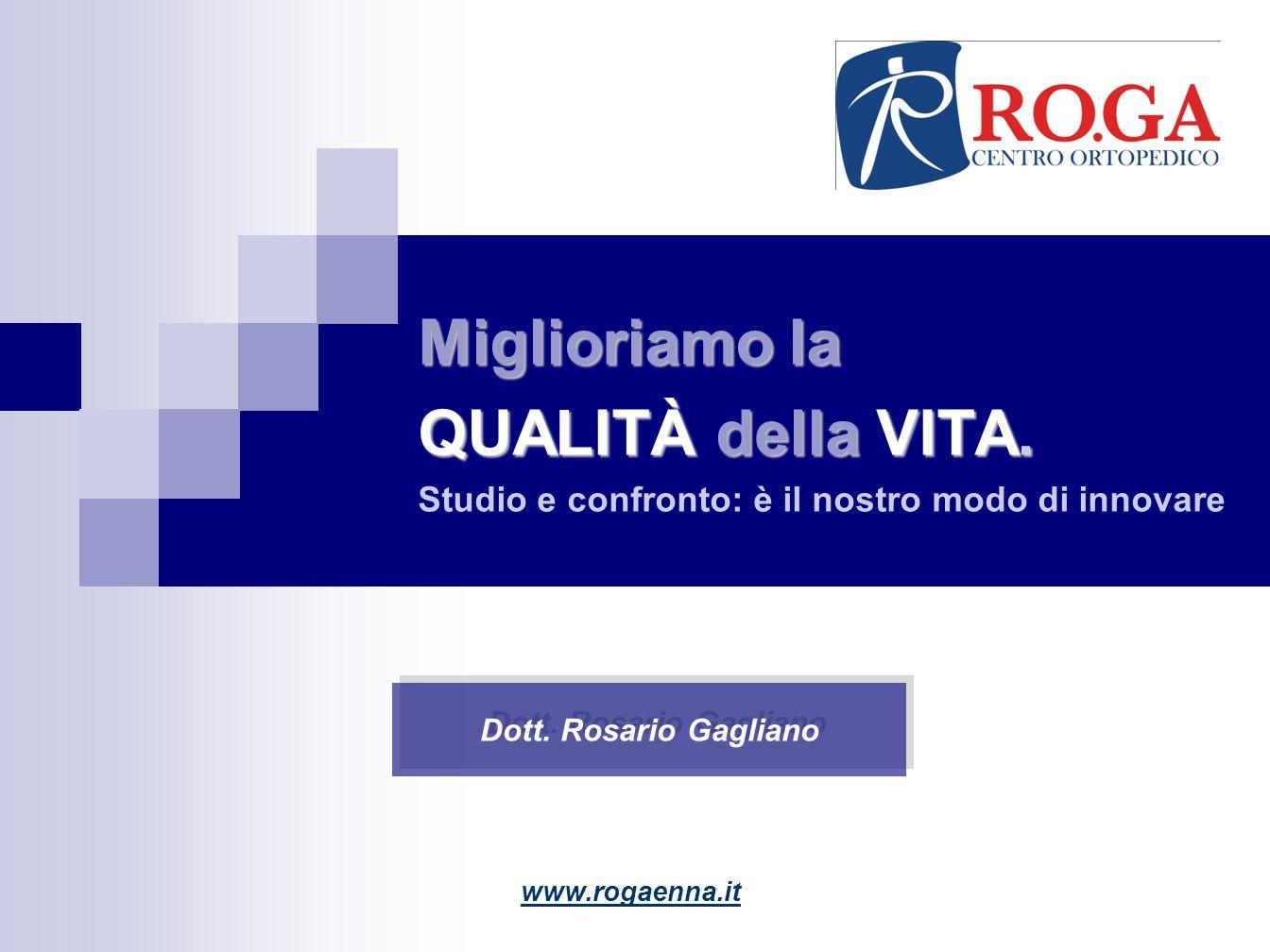 Miglioriamo la QUALITÀ della VITA. Studio e confronto: è il nostro modo di innovare www.rogaenna.it Dott. Rosario Gagliano
