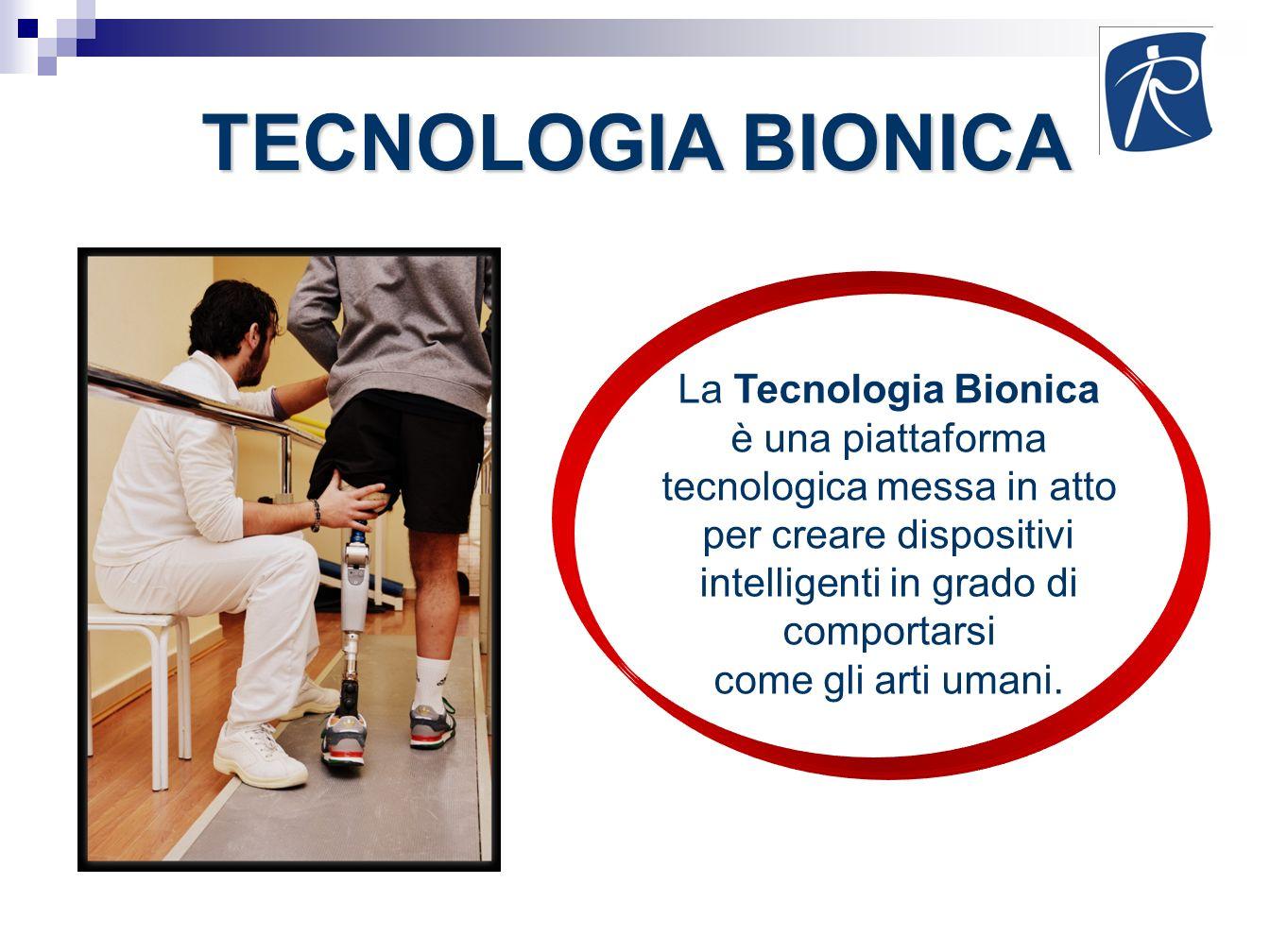 TECNOLOGIA BIONICA La Tecnologia Bionica è una piattaforma tecnologica messa in atto per creare dispositivi intelligenti in grado di comportarsi come