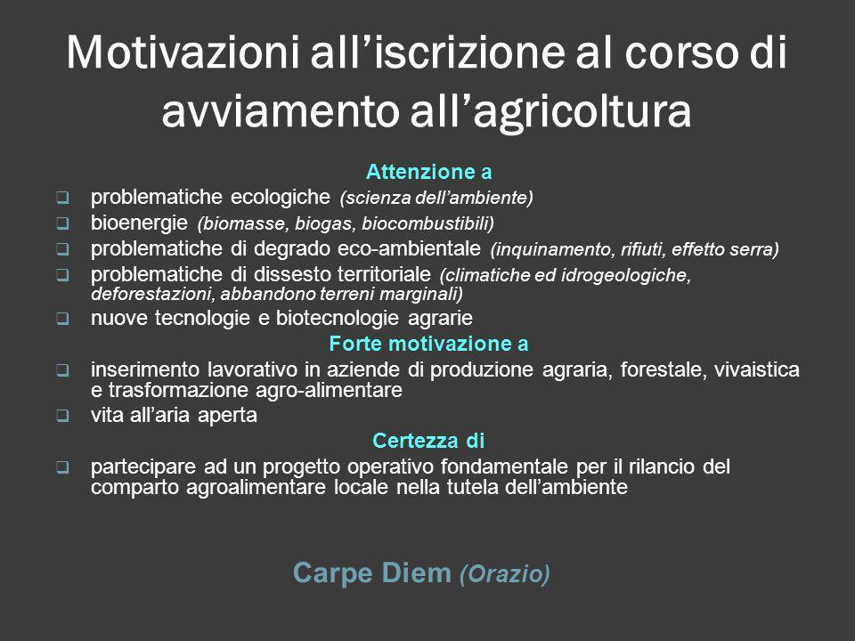 Motivazioni alliscrizione al corso di avviamento allagricoltura Carpe Diem (Orazio) Attenzione a problematiche ecologiche (scienza dellambiente) bioen