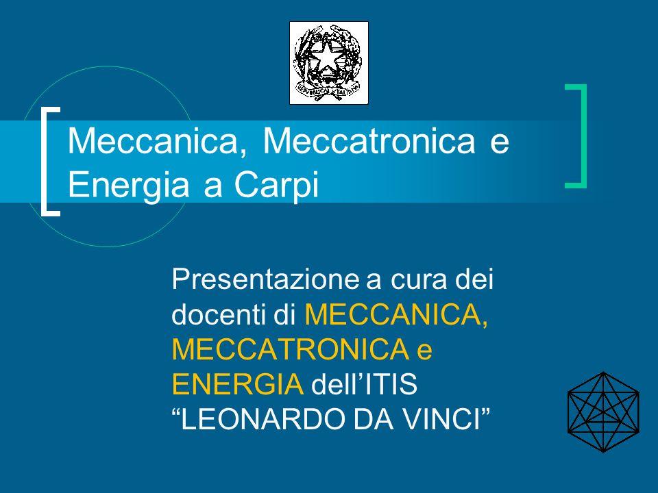 Meccanica, Meccatronica e Energia a Carpi Presentazione a cura dei docenti di MECCANICA, MECCATRONICA e ENERGIA dellITIS LEONARDO DA VINCI