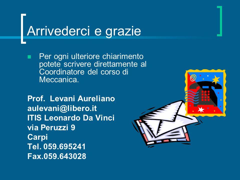 Arrivederci e grazie Per ogni ulteriore chiarimento potete scrivere direttamente al Coordinatore del corso di Meccanica. Prof. Levani Aureliano auleva