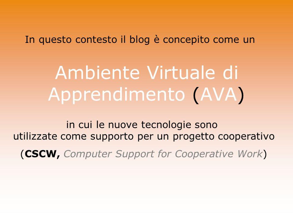 Ambiente Virtuale di Apprendimento (AVA) In questo contesto il blog è concepito come un in cui le nuove tecnologie sono utilizzate come supporto per un progetto cooperativo (CSCW, Computer Support for Cooperative Work)
