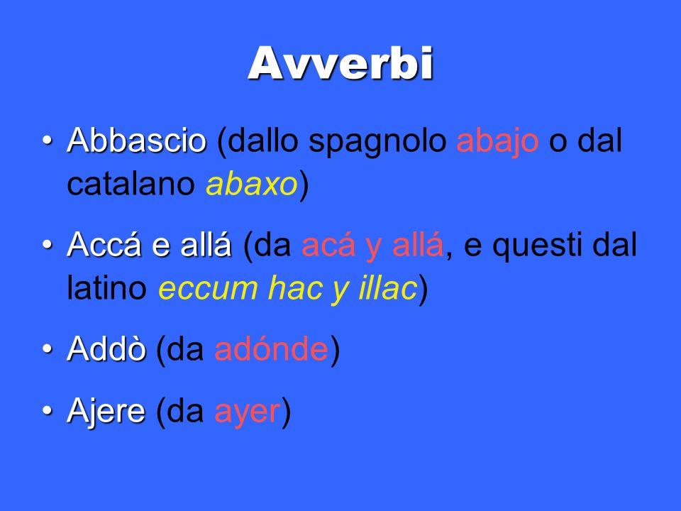 Avverbi AbbascioAbbascio (dallo spagnolo abajo o dal catalano abaxo) Accá e alláAccá e allá (da acá y allá, e questi dal latino eccum hac y illac) AddòAddò (da adónde) AjereAjere (da ayer)
