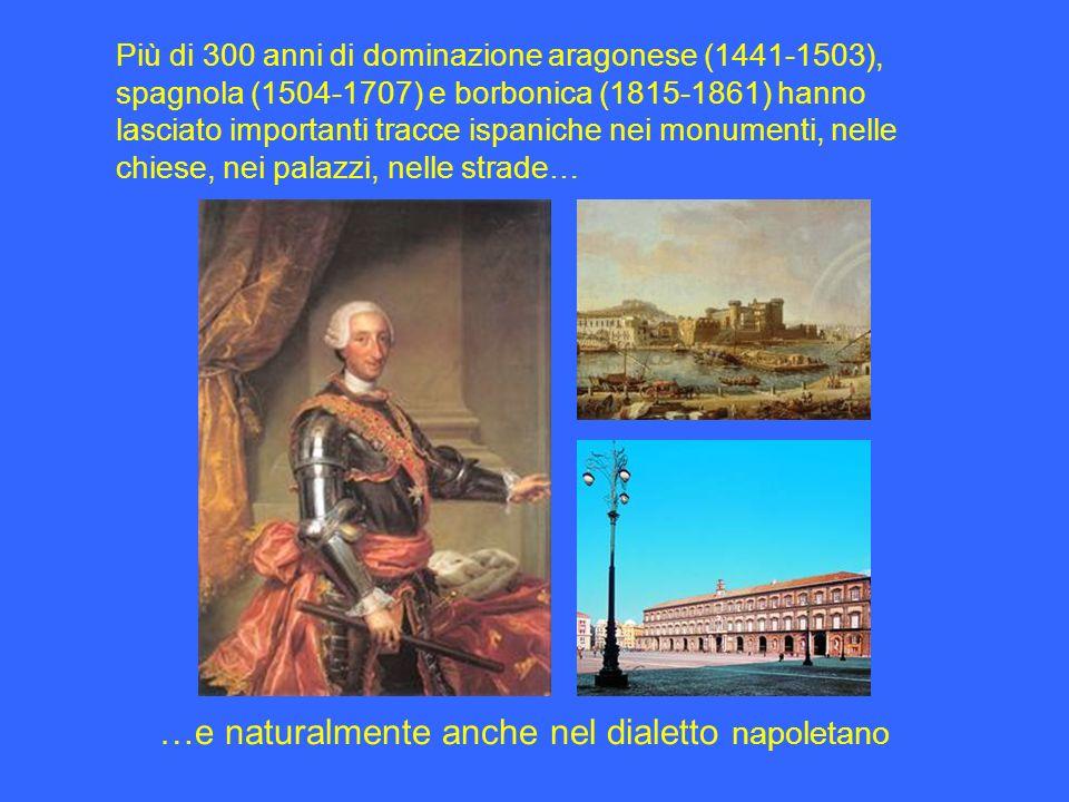 Più di 300 anni di dominazione aragonese (1441-1503), spagnola (1504-1707) e borbonica (1815-1861) hanno lasciato importanti tracce ispaniche nei monumenti, nelle chiese, nei palazzi, nelle strade… …e naturalmente anche nel dialetto napoletano