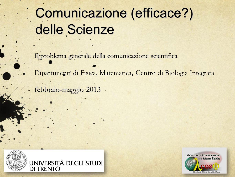Comunicazione (efficace?) delle Scienze Il problema generale della comunicazione scientifica Dipartimenti di Fisica, Matematica, Centro di Biologia In