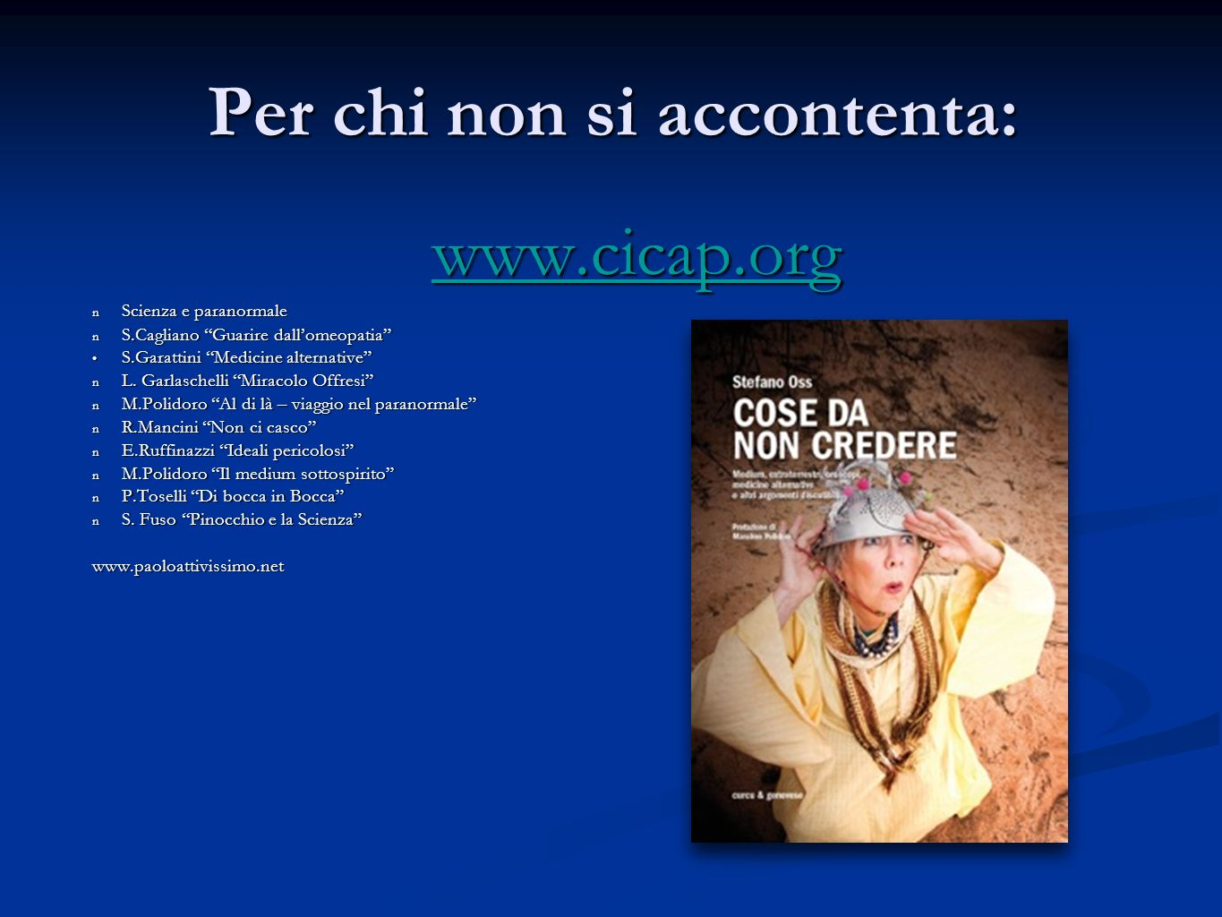 Per chi non si accontenta: www.cicap.org n Scienza e paranormale n S.Cagliano Guarire dallomeopatia S.Garattini Medicine alternative S.Garattini Medicine alternative n L.