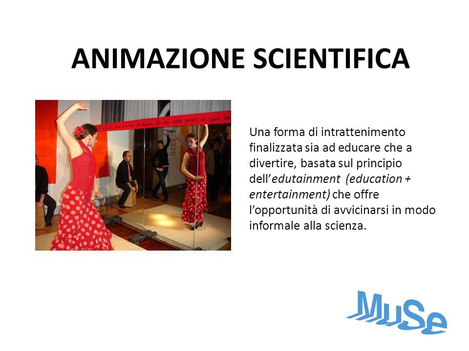 ANIMAZIONE SCIENTIFICA Una forma di intrattenimento finalizzata sia ad educare che a divertire, basata sul principio delledutainment (education + ente