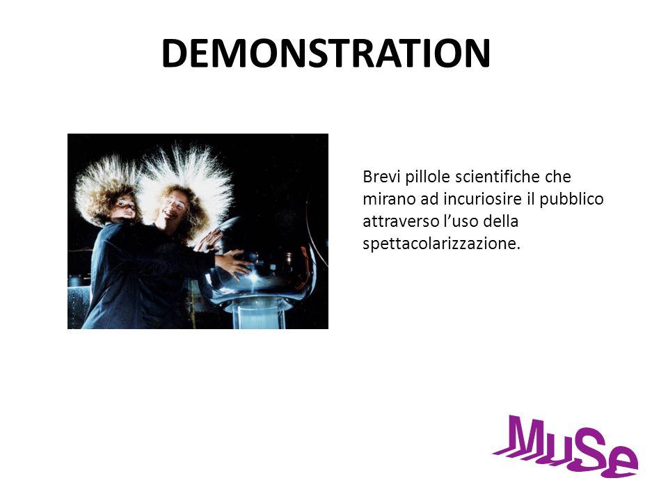 DEMONSTRATION Brevi pillole scientifiche che mirano ad incuriosire il pubblico attraverso luso della spettacolarizzazione.