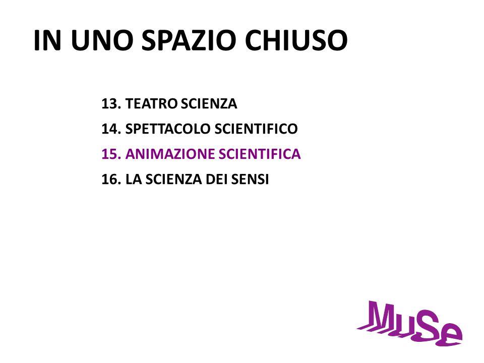 IN UNO SPAZIO CHIUSO 13. TEATRO SCIENZA 14. SPETTACOLO SCIENTIFICO 15. ANIMAZIONE SCIENTIFICA 16. LA SCIENZA DEI SENSI