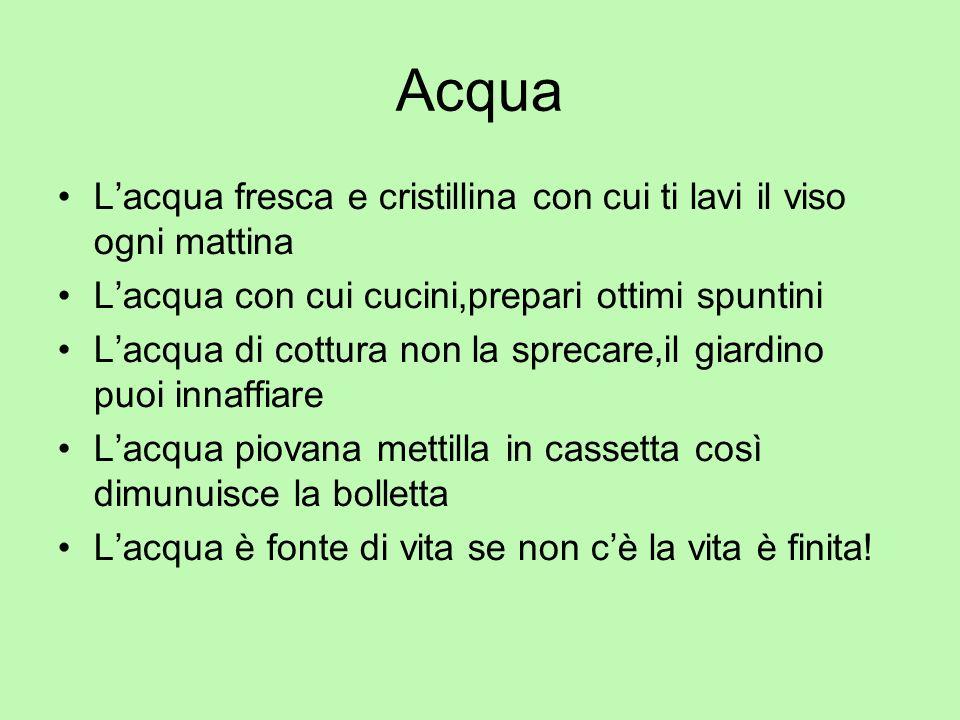 Acqua Lacqua fresca e cristillina con cui ti lavi il viso ogni mattina Lacqua con cui cucini,prepari ottimi spuntini Lacqua di cottura non la sprecare