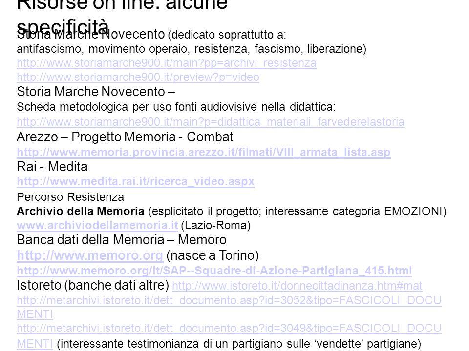 Risorse on line: alcune specificità Storia Marche Novecento (dedicato soprattutto a: antifascismo, movimento operaio, resistenza, fascismo, liberazione) http://www.storiamarche900.it/main?pp=archivi_resistenza http://www.storiamarche900.it/preview?p=video Storia Marche Novecento – Scheda metodologica per uso fonti audiovisive nella didattica: http://www.storiamarche900.it/main?p=didattica_materiali_farvederelastoria Arezzo – Progetto Memoria - Combat http://www.memoria.provincia.arezzo.it/filmati/VIII_armata_lista.asp Rai - Medita http://www.medita.rai.it/ricerca_video.aspx Percorso Resistenza Archivio della Memoria (esplicitato il progetto; interessante categoria EMOZIONI) www.archiviodellamemoria.itwww.archiviodellamemoria.it (Lazio-Roma) Banca dati della Memoria – Memoro http://www.memoro.orghttp://www.memoro.org (nasce a Torino) http://www.memoro.org/it/SAP--Squadre-di-Azione-Partigiana_415.html Istoreto (banche dati altre) http://www.istoreto.it/donnecittadinanza.htm#mat http://www.istoreto.it/donnecittadinanza.htm#mat http://metarchivi.istoreto.it/dett_documento.asp?id=3052&tipo=FASCICOLI_DOCU MENTI http://metarchivi.istoreto.it/dett_documento.asp?id=3049&tipo=FASCICOLI_DOCU MENTI http://metarchivi.istoreto.it/dett_documento.asp?id=3049&tipo=FASCICOLI_DOCU MENTI (interessante testimonianza di un partigiano sulle vendette partigiane)