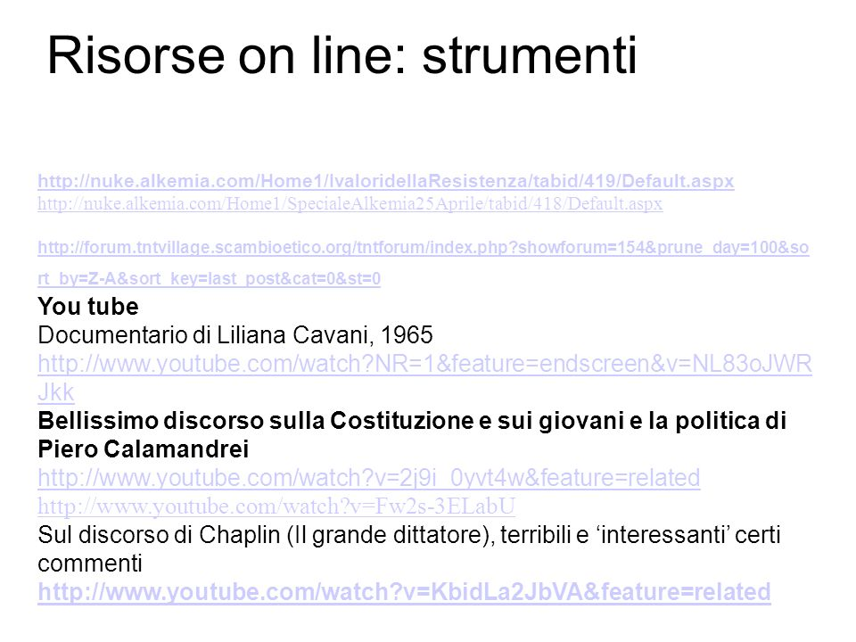 Risorse on line: strumenti http://nuke.alkemia.com/Home1/IvaloridellaResistenza/tabid/419/Default.aspx http://nuke.alkemia.com/Home1/SpecialeAlkemia25Aprile/tabid/418/Default.aspx http://forum.tntvillage.scambioetico.org/tntforum/index.php showforum=154&prune_day=100&so rt_by=Z-A&sort_key=last_post&cat=0&st=0 You tube Documentario di Liliana Cavani, 1965 http://www.youtube.com/watch NR=1&feature=endscreen&v=NL83oJWR Jkk Bellissimo discorso sulla Costituzione e sui giovani e la politica di Piero Calamandrei http://www.youtube.com/watch v=2j9i_0yvt4w&feature=related http://www.youtube.com/watch v=Fw2s-3ELabU Sul discorso di Chaplin (Il grande dittatore), terribili e interessanti certi commenti http://www.youtube.com/watch v=KbidLa2JbVA&feature=related