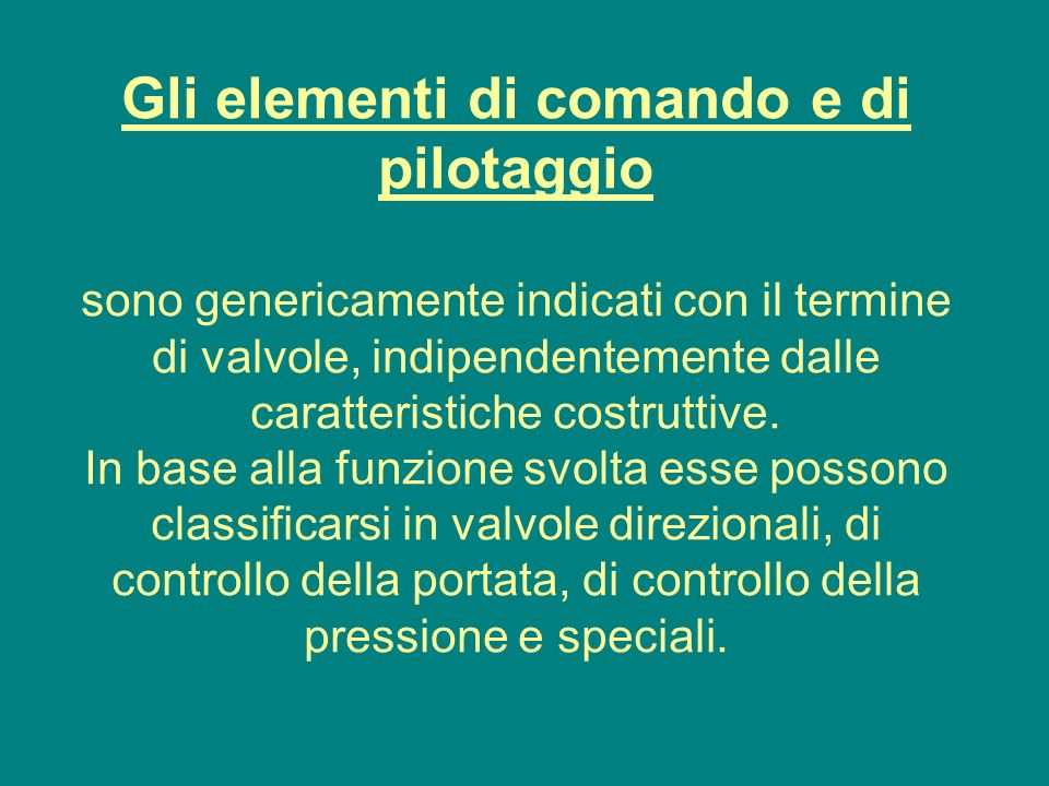 Gli elementi di comando e di pilotaggio sono genericamente indicati con il termine di valvole, indipendentemente dalle caratteristiche costruttive. In